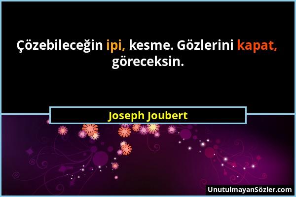 Joseph Joubert - Çözebileceğin ipi, kesme. Gözlerini kapat, göreceksin....