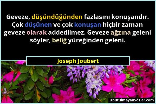 Joseph Joubert - Geveze, düşündüğünden fazlasını konuşandır. Çok düşünen ve çok konuşan hiçbir zaman geveze olarak addedilmez. Geveze ağzına geleni sö...