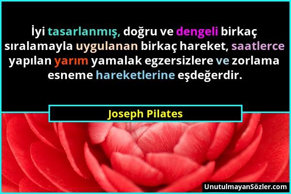 Joseph Pilates - İyi tasarlanmış, doğru ve dengeli birkaç sıralamayla uygulanan birkaç hareket, saatlerce yapılan yarım yamalak egzersizlere ve zorlam...