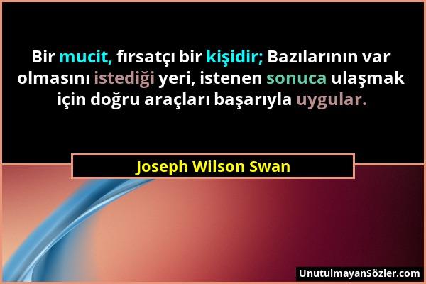 Joseph Wilson Swan - Bir mucit, fırsatçı bir kişidir; Bazılarının var olmasını istediği yeri, istenen sonuca ulaşmak için doğru araçları başarıyla uyg...