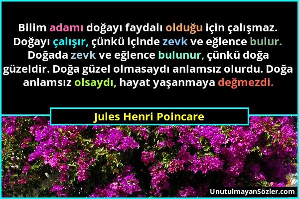Jules Henri Poincare - Bilim adamı doğayı faydalı olduğu için çalışmaz. Doğayı çalışır, çünkü içinde zevk ve eğlence bulur. Doğada zevk ve eğlence bul...