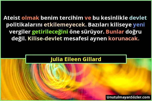 Julia Eileen Gillard - Ateist olmak benim tercihim ve bu kesinlikle devlet politikalarını etkilemeyecek. Bazıları kiliseye yeni vergiler getirileceğin...