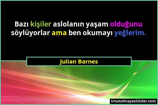 Julian Barnes - Bazı kişiler aslolanın yaşam olduğunu söylüyorlar ama ben okumayı yeğlerim....