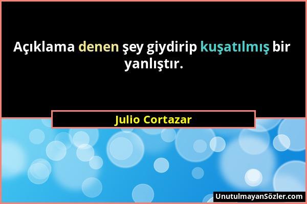 Julio Cortazar - Açıklama denen şey giydirip kuşatılmış bir yanlıştır....