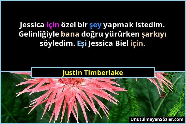 Justin Timberlake - Jessica için özel bir şey yapmak istedim. Gelinliğiyle bana doğru yürürken şarkıyı söyledim. Eşi Jessica Biel için....