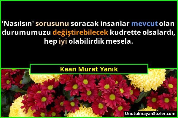 Kaan Murat Yanık - 'Nasılsın' sorusunu soracak insanlar mevcut olan durumumuzu değiştirebilecek kudrette olsalardı, hep iyi olabilirdik mesela....