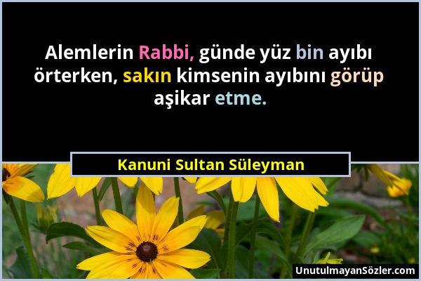 Kanuni Sultan Süleyman - Alemlerin Rabbi, günde yüz bin ayıbı örterken, sakın kimsenin ayıbını görüp aşikar etme....