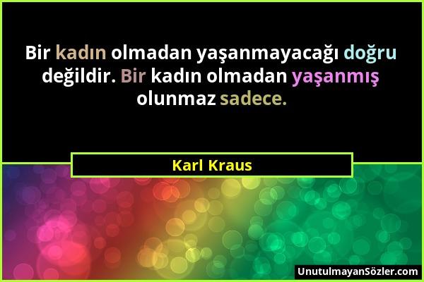 Karl Kraus - Bir kadın olmadan yaşanmayacağı doğru değildir. Bir kadın olmadan yaşanmış olunmaz sadece....