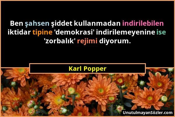 Karl Popper - Ben şahsen şiddet kullanmadan indirilebilen iktidar tipine 'demokrasi' indirilemeyenine ise 'zorbalık' rejimi diyorum....