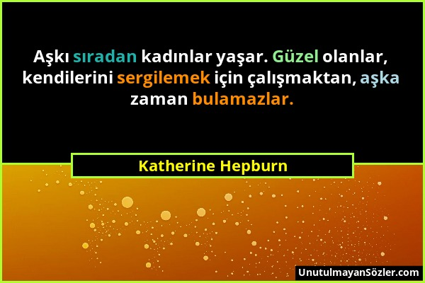 Katherine Hepburn - Aşkı sıradan kadınlar yaşar. Güzel olanlar, kendilerini sergilemek için çalışmaktan, aşka zaman bulamazlar....