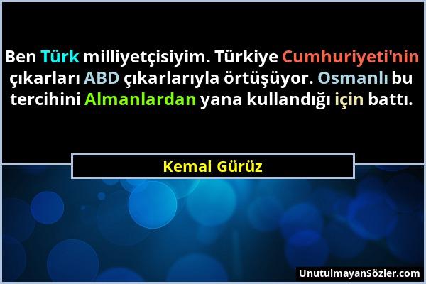 Kemal Gürüz - Ben Türk milliyetçisiyim. Türkiye Cumhuriyeti'nin çıkarları ABD çıkarlarıyla örtüşüyor. Osmanlı bu tercihini Almanlardan yana kullandığı...