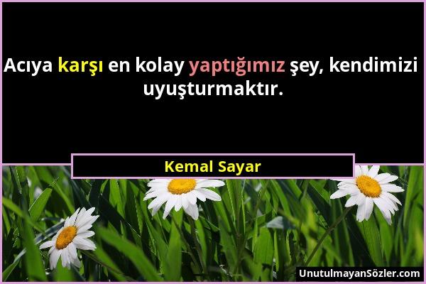 Kemal Sayar - Acıya karşı en kolay yaptığımız şey, kendimizi uyuşturmaktır....