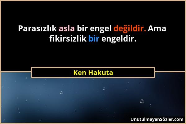 Ken Hakuta - Parasızlık asla bir engel değildir. Ama fikirsizlik bir engeldir....