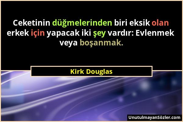 Kirk Douglas - Ceketinin düğmelerinden biri eksik olan erkek için yapacak iki şey vardır: Evlenmek veya boşanmak....