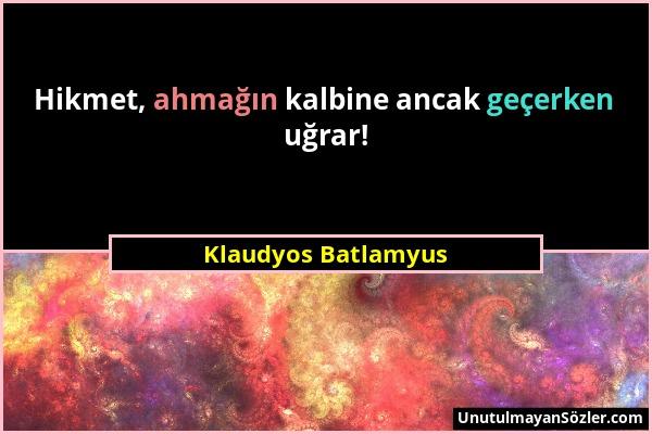Klaudyos Batlamyus - Hikmet, ahmağın kalbine ancak geçerken uğrar!...