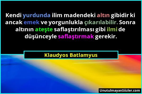 Klaudyos Batlamyus - Kendi yurdunda ilim madendeki altın gibidir ki ancak emek ve yorgunlukla çıkarılabilir. Sonra altının ateşte saflaştırılması gibi...