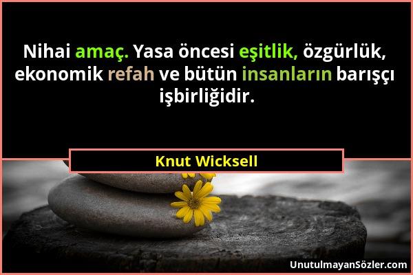 Knut Wicksell - Nihai amaç. Yasa öncesi eşitlik, özgürlük, ekonomik refah ve bütün insanların barışçı işbirliğidir....
