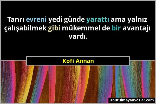 Kofi Annan - Tanrı evreni yedi günde yarattı ama yalnız çalışabilmek gibi mükemmel de bir avantajı vardı....