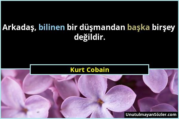 Kurt Cobain - Arkadaş, bilinen bir düşmandan başka birşey değildir....