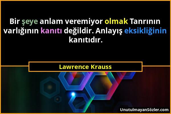 Lawrence Krauss - Bir şeye anlam veremiyor olmak Tanrının varlığının kanıtı değildir. Anlayış eksikliğinin kanıtıdır....