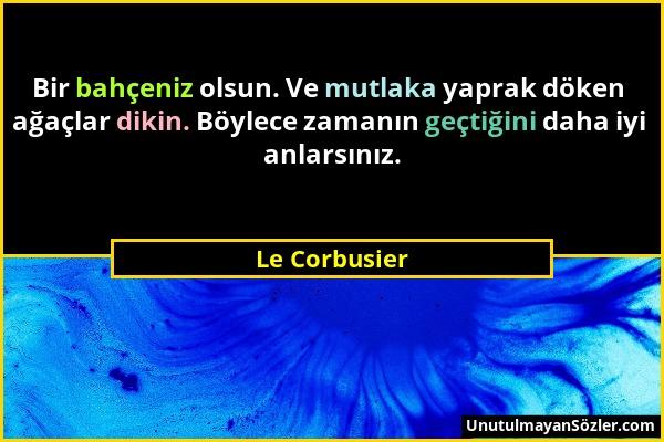 Le Corbusier - Bir bahçeniz olsun. Ve mutlaka yaprak döken ağaçlar dikin. Böylece zamanın geçtiğini daha iyi anlarsınız....