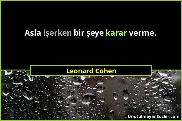 Leonard Cohen - Asla işerken bir şeye karar verme....