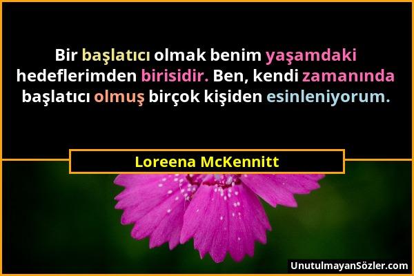 Loreena McKennitt - Bir başlatıcı olmak benim yaşamdaki hedeflerimden birisidir. Ben, kendi zamanında başlatıcı olmuş birçok kişiden esinleniyorum....