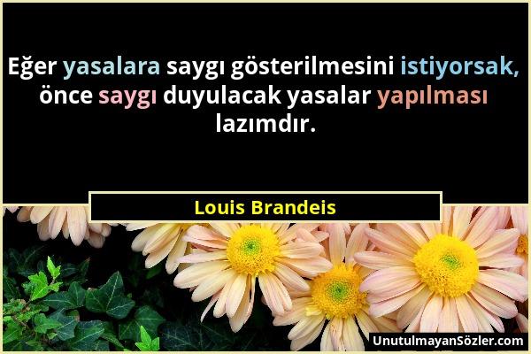 Louis Brandeis - Eğer yasalara saygı gösterilmesini istiyorsak, önce saygı duyulacak yasalar yapılması lazımdır....