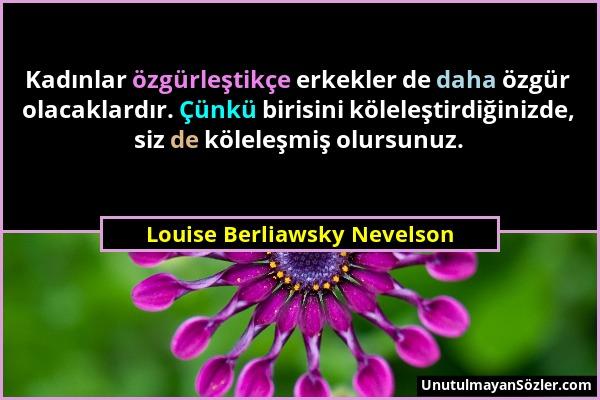 Louise Berliawsky Nevelson - Kadınlar özgürleştikçe erkekler de daha özgür olacaklardır. Çünkü birisini köleleştirdiğinizde, siz de köleleşmiş olursun...