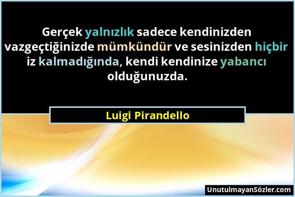 Luigi Pirandello - Gerçek yalnızlık sadece kendinizden vazgeçtiğinizde mümkündür ve sesinizden hiçbir iz kalmadığında, kendi kendinize yabancı olduğun...