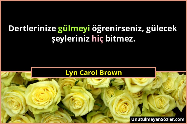 Lyn Carol Brown - Dertlerinize gülmeyi öğrenirseniz, gülecek şeyleriniz hiç bitmez....
