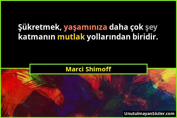 Marci Shimoff - Şükretmek, yaşamınıza daha çok şey katmanın mutlak yollarından biridir....