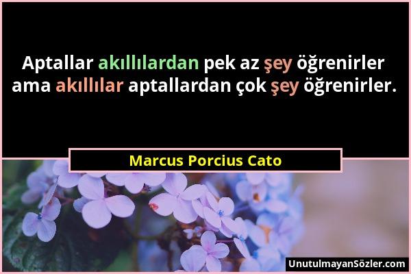 Marcus Porcius Cato - Aptallar akıllılardan pek az şey öğrenirler ama akıllılar aptallardan çok şey öğrenirler....