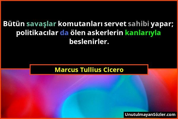 Marcus Tullius Cicero - Bütün savaşlar komutanları servet sahibi yapar; politikacılar da ölen askerlerin kanlarıyla beslenirler....