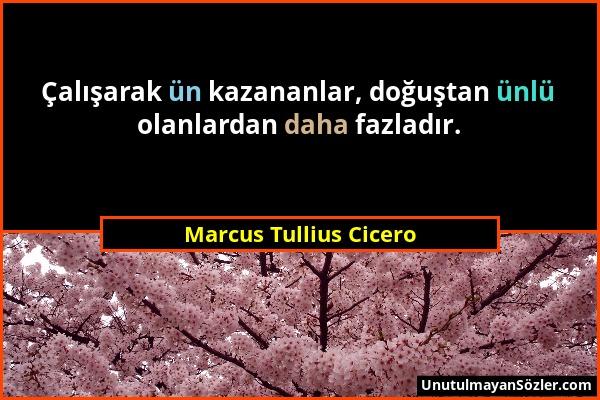 Marcus Tullius Cicero - Çalışarak ün kazananlar, doğuştan ünlü olanlardan daha fazladır....