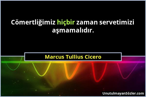 Marcus Tullius Cicero - Cömertliğimiz hiçbir zaman servetimizi aşmamalıdır....