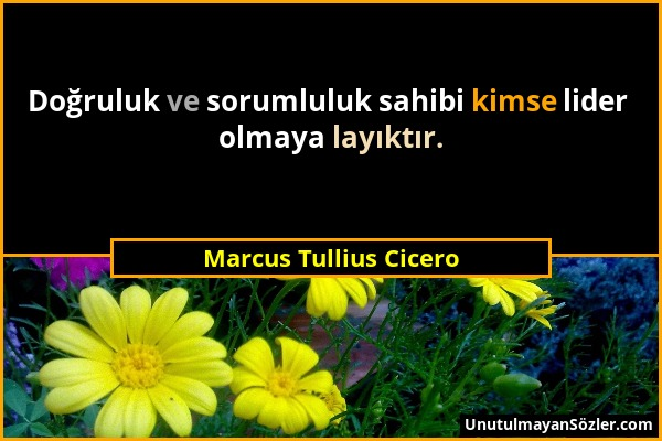 Marcus Tullius Cicero - Doğruluk ve sorumluluk sahibi kimse lider olmaya layıktır....