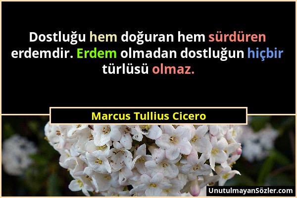 Marcus Tullius Cicero - Dostluğu hem doğuran hem sürdüren erdemdir. Erdem olmadan dostluğun hiçbir türlüsü olmaz....