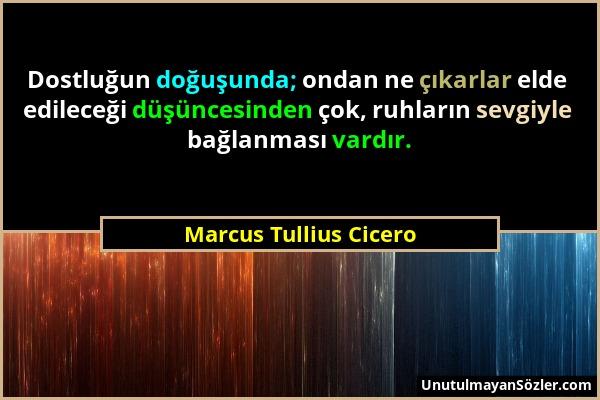 Marcus Tullius Cicero - Dostluğun doğuşunda; ondan ne çıkarlar elde edileceği düşüncesinden çok, ruhların sevgiyle bağlanması vardır....