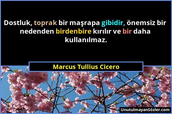 Marcus Tullius Cicero - Dostluk, toprak bir maşrapa gibidir, önemsiz bir nedenden birdenbire kırılır ve bir daha kullanılmaz....