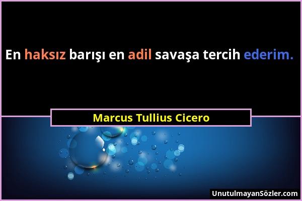 Marcus Tullius Cicero - En haksız barışı en adil savaşa tercih ederim....