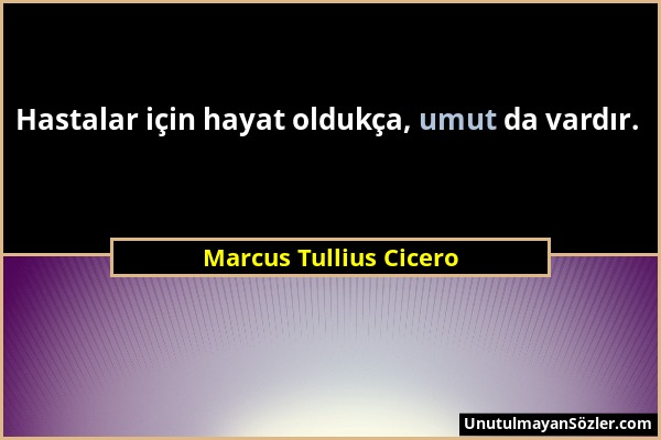Marcus Tullius Cicero - Hastalar için hayat oldukça, umut da vardır....