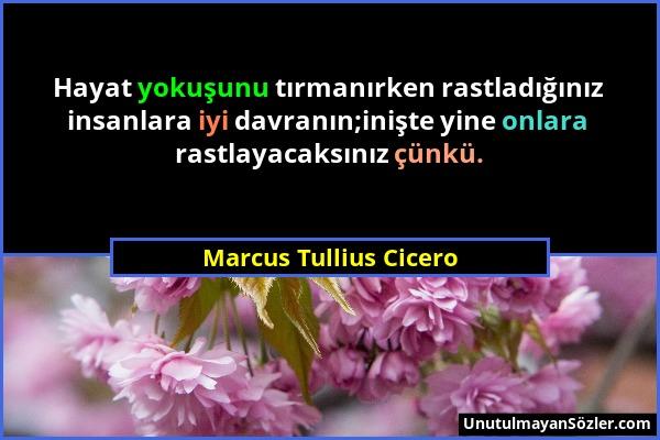 Marcus Tullius Cicero - Hayat yokuşunu tırmanırken rastladığınız insanlara iyi davranın;inişte yine onlara rastlayacaksınız çünkü....