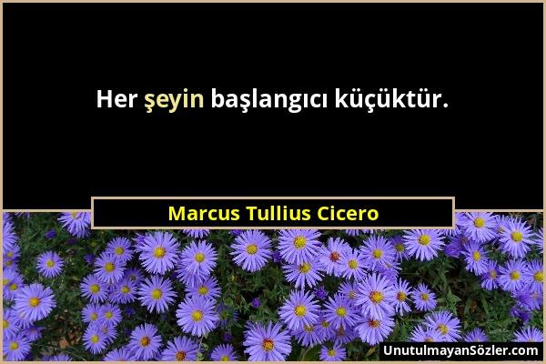 Marcus Tullius Cicero - Her şeyin başlangıcı küçüktür....