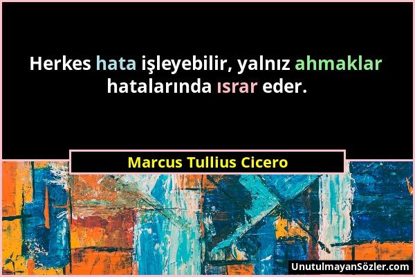 Marcus Tullius Cicero - Herkes hata işleyebilir, yalnız ahmaklar hatalarında ısrar eder....
