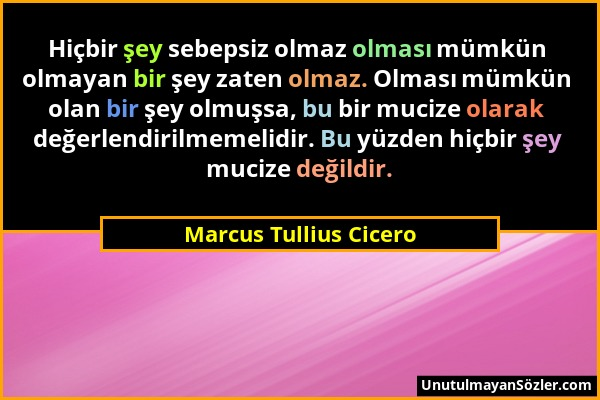 Marcus Tullius Cicero - Hiçbir şey sebepsiz olmaz olması mümkün olmayan bir şey zaten olmaz. Olması mümkün olan bir şey olmuşsa, bu bir mucize olarak...