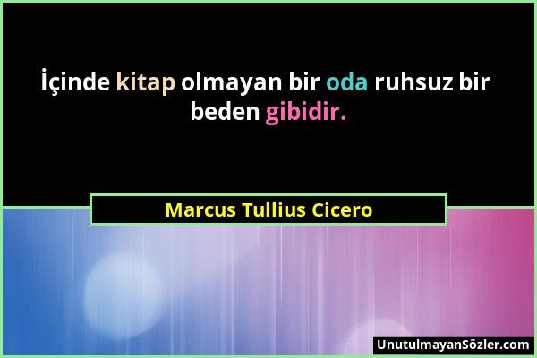Marcus Tullius Cicero - İçinde kitap olmayan bir oda ruhsuz bir beden gibidir....