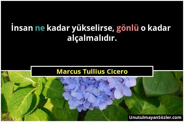 Marcus Tullius Cicero - İnsan ne kadar yükselirse, gönlü o kadar alçalmalıdır....