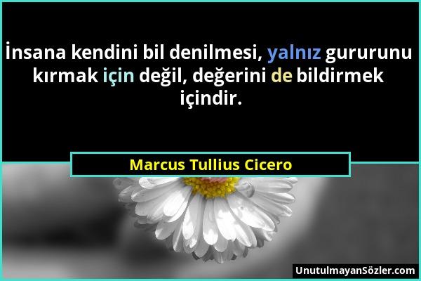 Marcus Tullius Cicero - İnsana kendini bil denilmesi, yalnız gururunu kırmak için değil, değerini de bildirmek içindir....