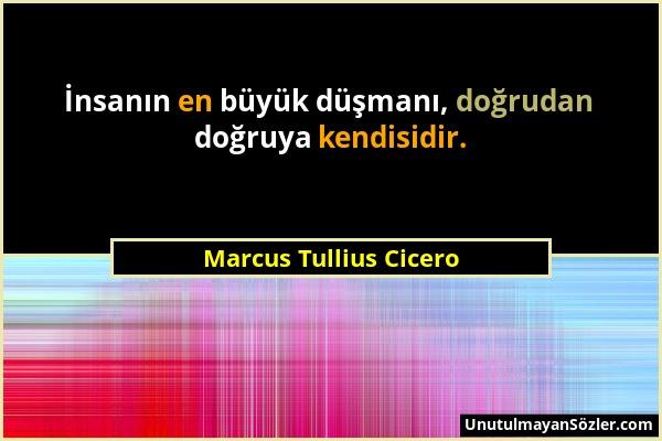 Marcus Tullius Cicero - İnsanın en büyük düşmanı, doğrudan doğruya kendisidir....
